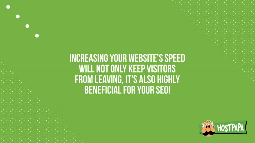 Increasing your website's speed will not only keep visitors from leaving, it's also highly beneficial for your SEO