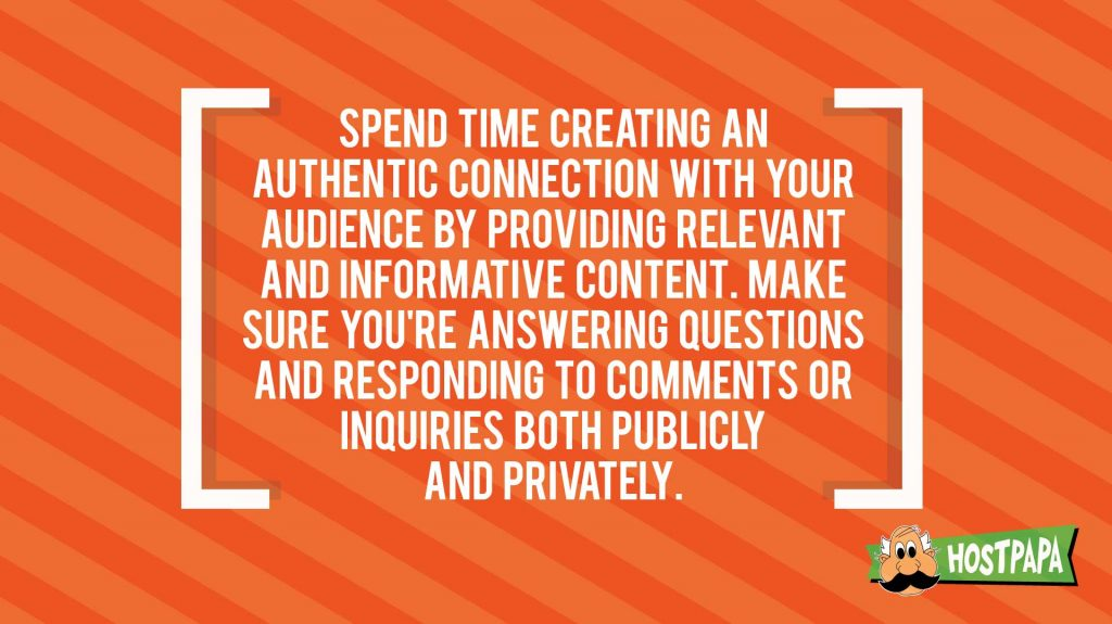 Spend time creating an authentic connection with your audience by providing relevant and informative content. Make sure you're answering questions and responding to comments or inquiries both publicly and privately.