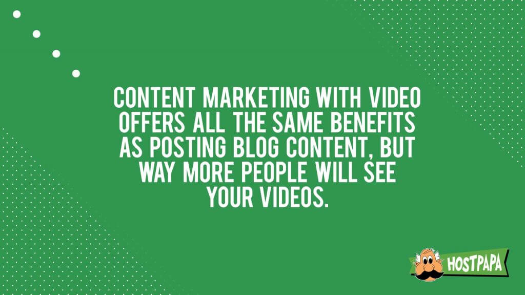 Content marketing with video offers all the same benefits as posting blog content but way more people will see your videos