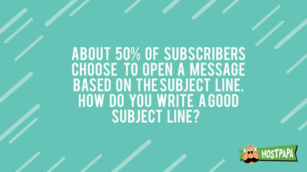About 50% of subscribers choose to open a message based on the subject line